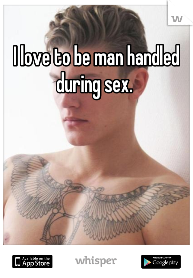 I love to be man handled during sex.