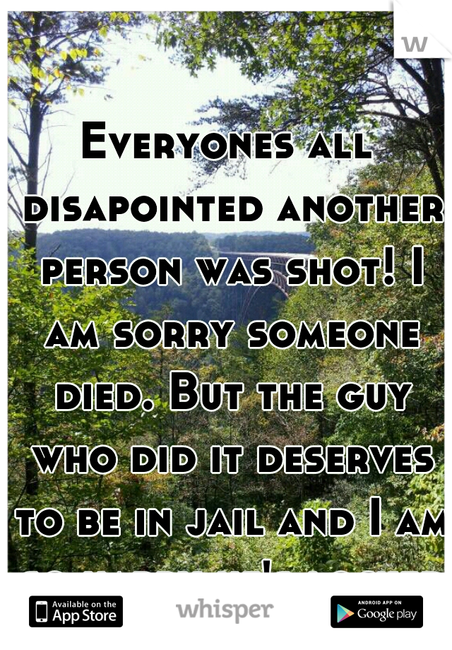 Everyones all disapointed another person was shot! I am sorry someone died. But the guy who did it deserves to be in jail and I am so happy he's locked up!