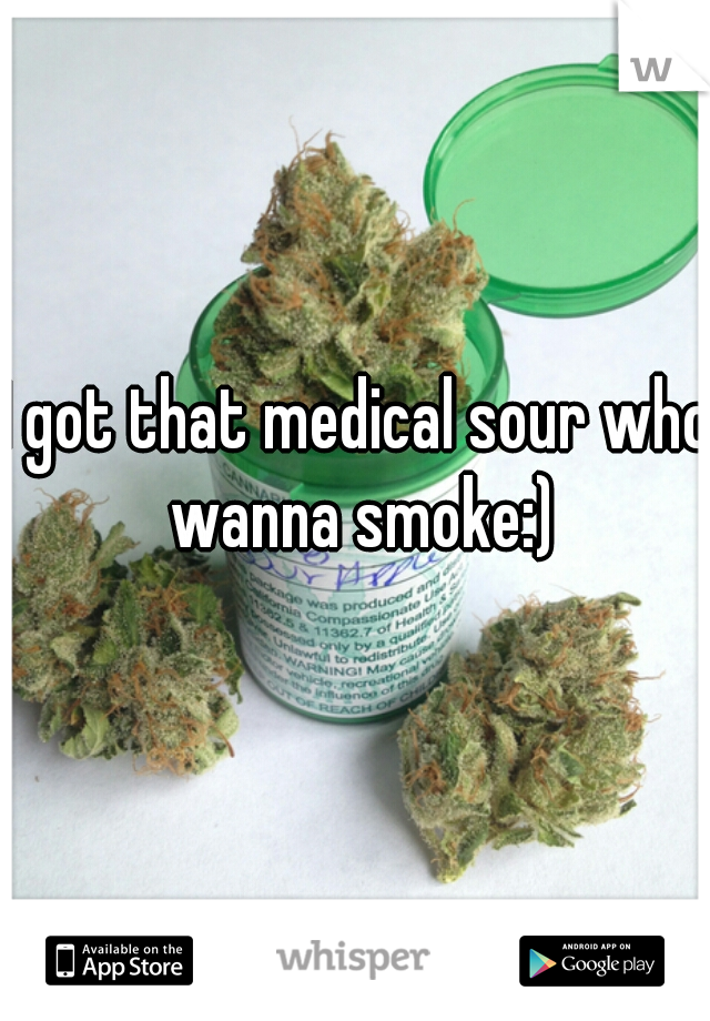 I got that medical sour who wanna smoke:)