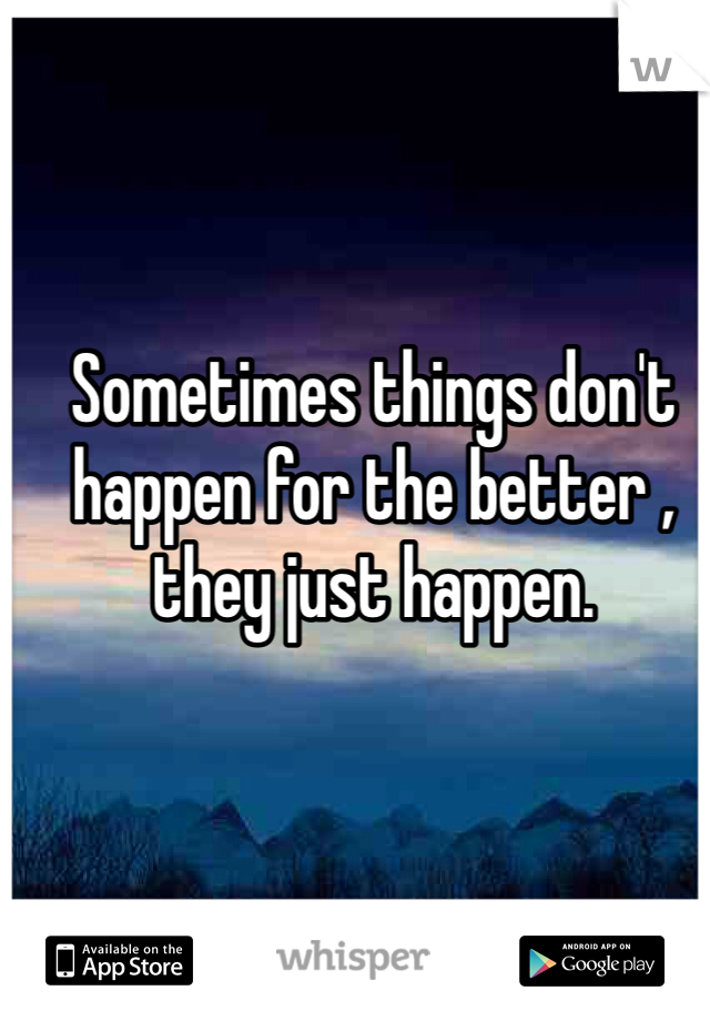 Sometimes things don't happen for the better , they just happen.