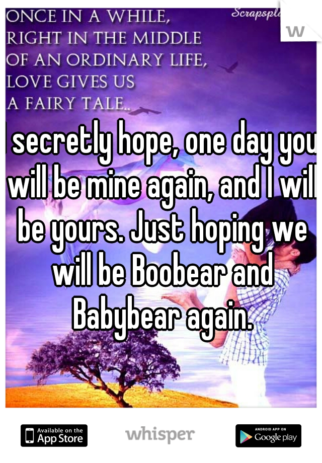 I secretly hope, one day you will be mine again, and I will be yours. Just hoping we will be Boobear and Babybear again.