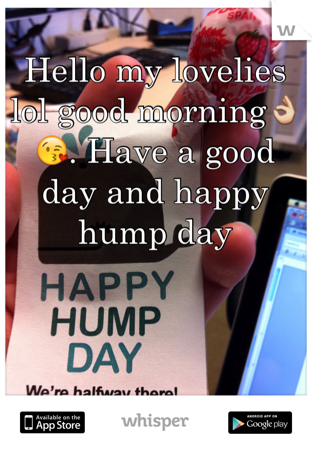 Hello my lovelies lol good morning👌😘. Have a good day and happy hump day