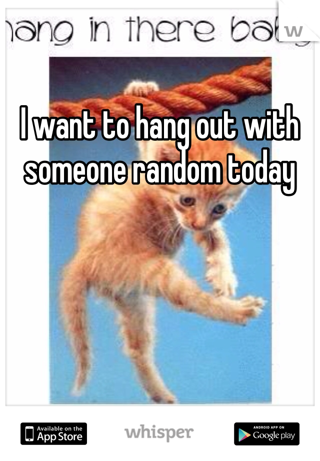 I want to hang out with someone random today