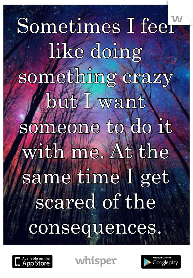 Sometimes I feel like doing something crazy but I want someone to do it with me. At the same time I get scared of the consequences.