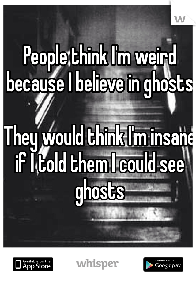 People think I'm weird because I believe in ghosts  They would think I'm insane if I told them I could see ghosts