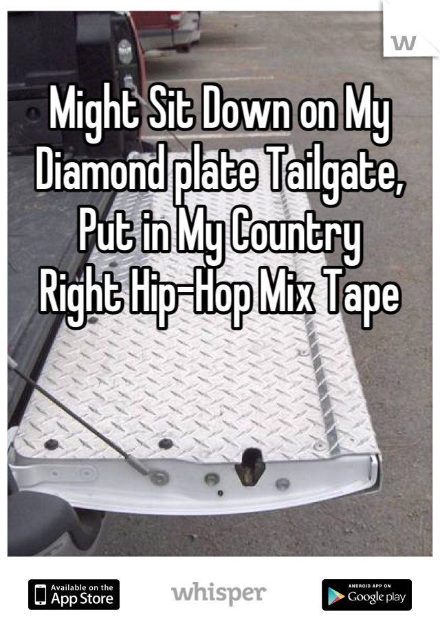 Might Sit Down on My  Diamond plate Tailgate,  Put in My Country  Right Hip-Hop Mix Tape
