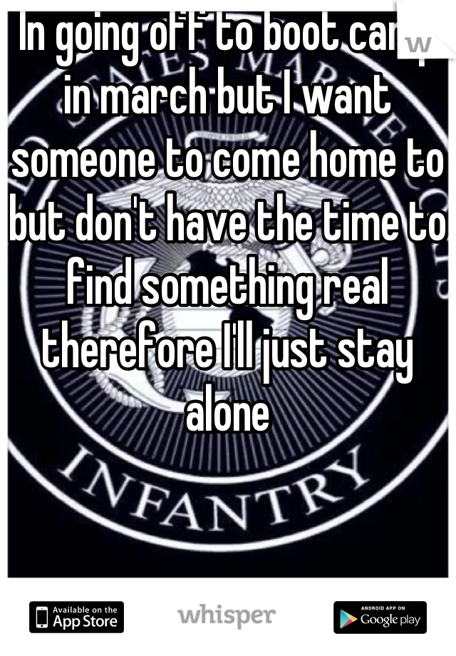 In going off to boot camp in march but I want someone to come home to but don't have the time to find something real therefore I'll just stay alone