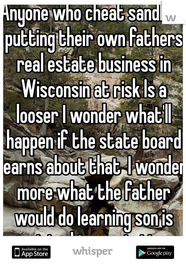 Anyone who cheat sandlots putting their own fathers real estate business in Wisconsin at risk Is a looser I wonder what'll happen if the state board learns about that  I wonder more what the father would do learning son is ruining his reputation