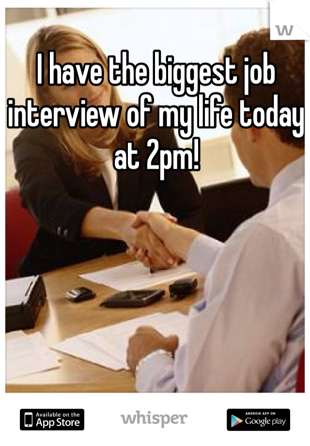 I have the biggest job interview of my life today at 2pm!