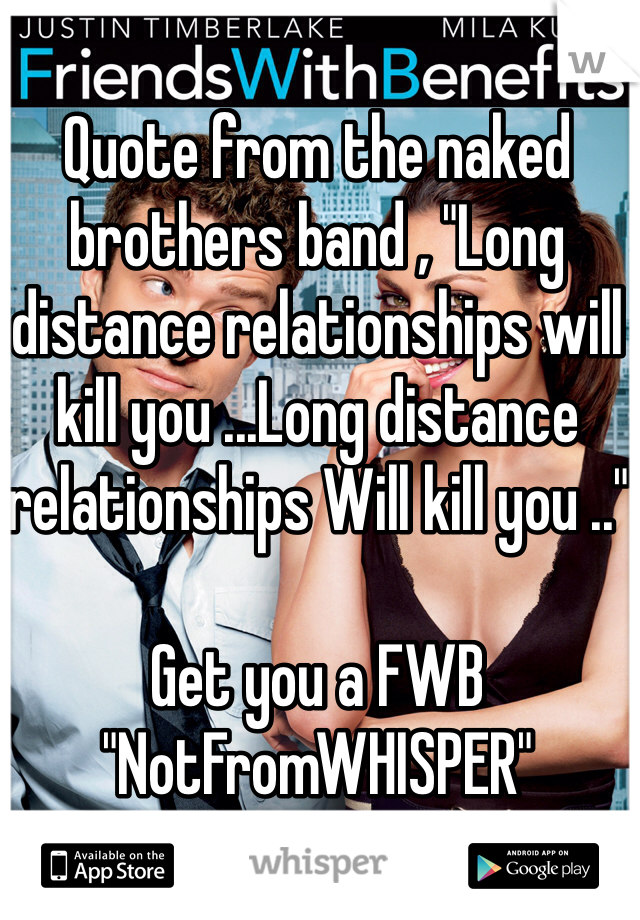 "Quote from the naked brothers band , ""Long distance relationships will kill you ...Long distance relationships Will kill you ..""   Get you a FWB ""NotFromWHISPER"""