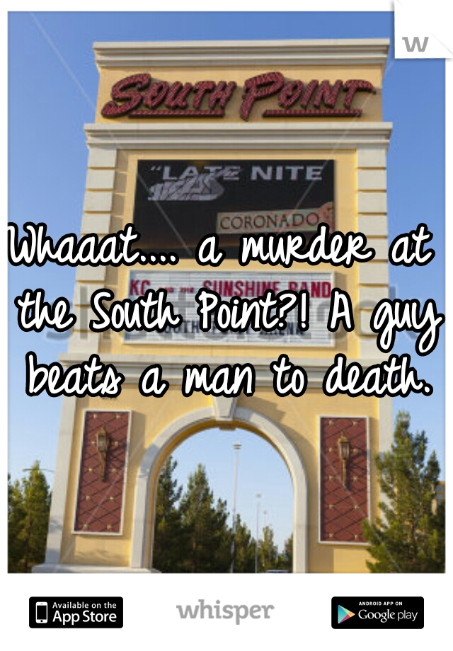 Whaaat.... a murder at the South Point?! A guy beats a man to death.