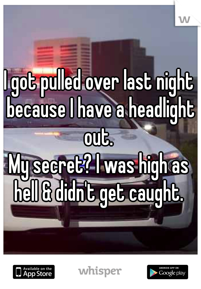 I got pulled over last night because I have a headlight out.  My secret? I was high as hell & didn't get caught.