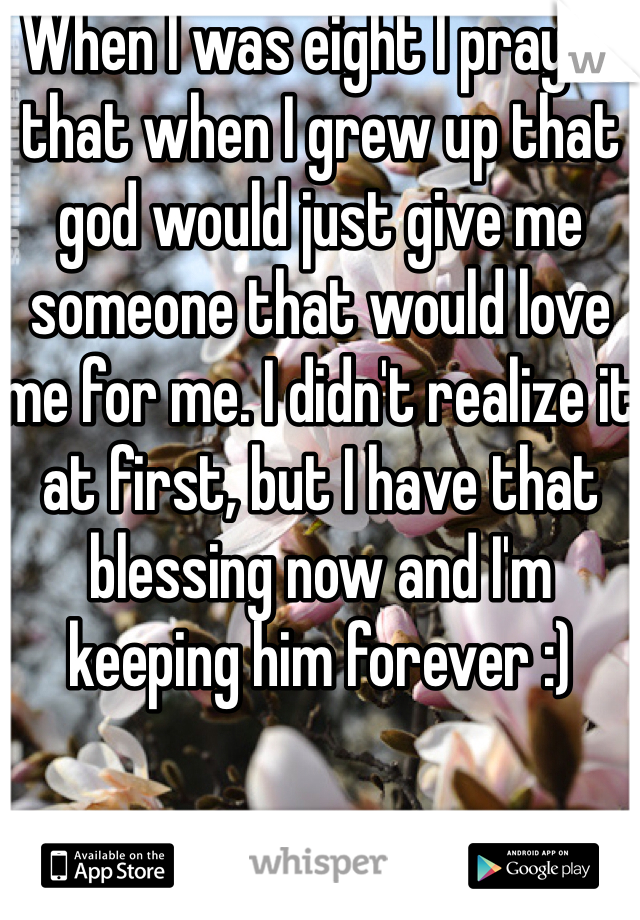 When I was eight I prayed that when I grew up that god would just give me someone that would love me for me. I didn't realize it at first, but I have that blessing now and I'm keeping him forever :)