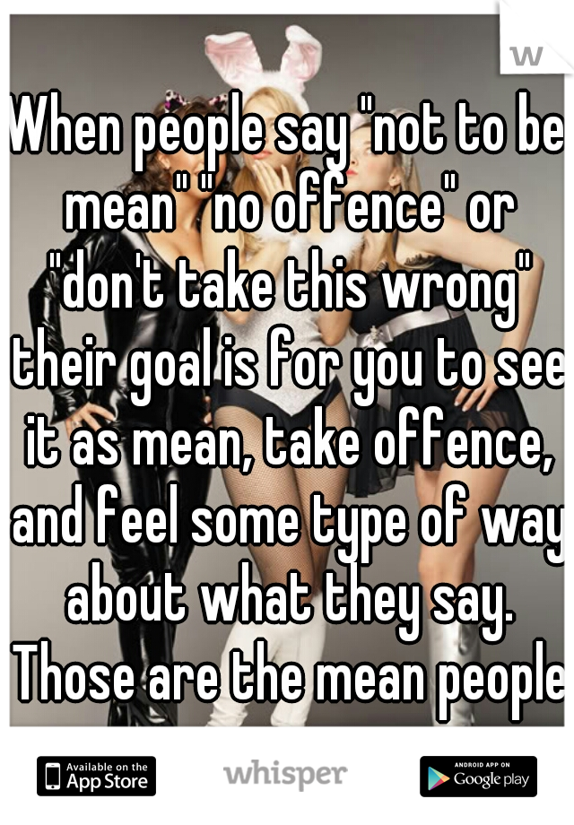 """When people say """"not to be mean"""" """"no offence"""" or """"don't take this wrong"""" their goal is for you to see it as mean, take offence, and feel some type of way about what they say. Those are the mean people"""