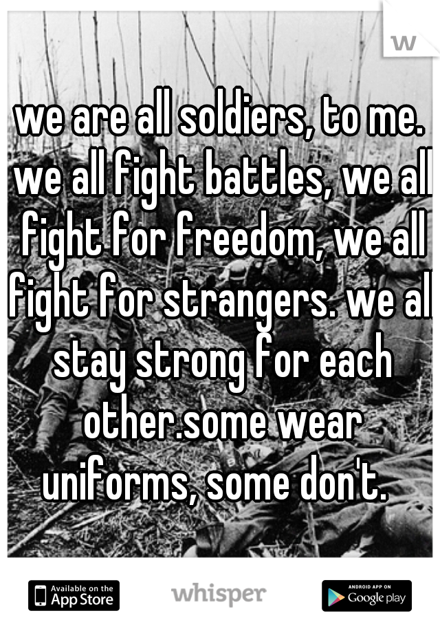 we are all soldiers, to me. we all fight battles, we all fight for freedom, we all fight for strangers. we all stay strong for each other.some wear uniforms, some don't.