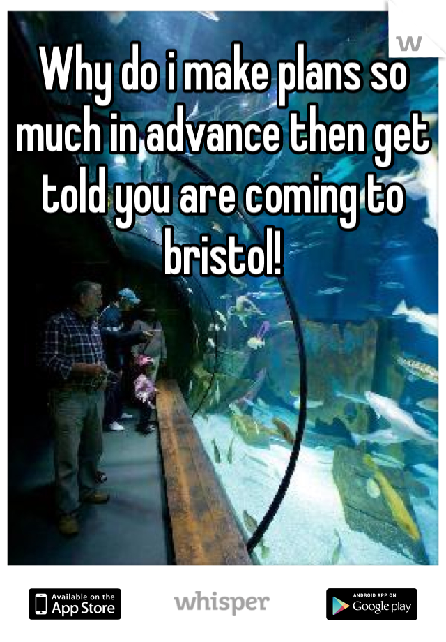 Why do i make plans so much in advance then get told you are coming to bristol!