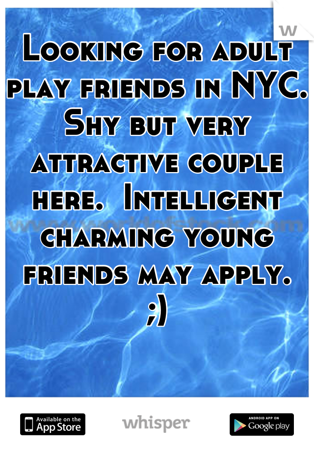 Looking for adult play friends in NYC. Shy but very attractive couple here.  Intelligent charming young friends may apply.  ;)