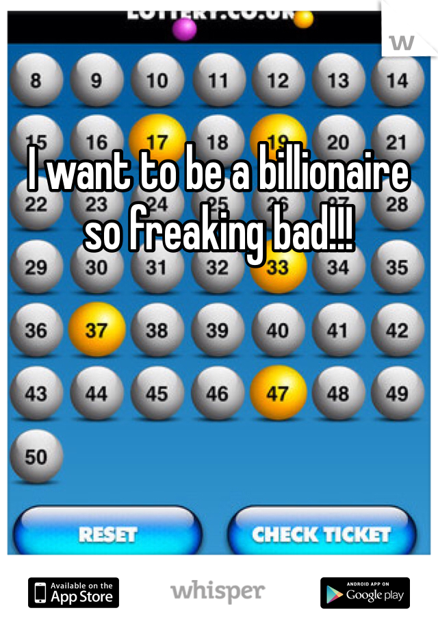 I want to be a billionaire so freaking bad!!!