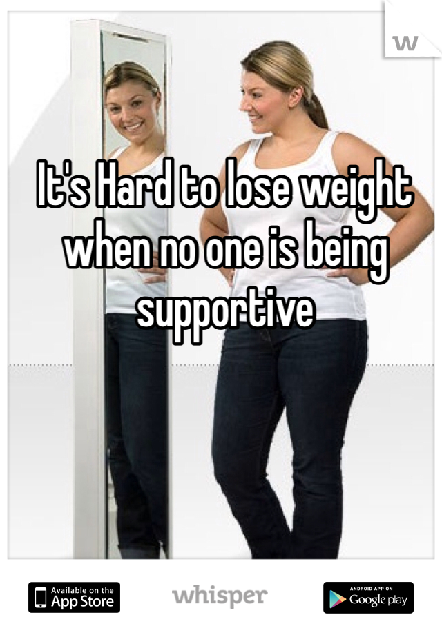 It's Hard to lose weight when no one is being supportive