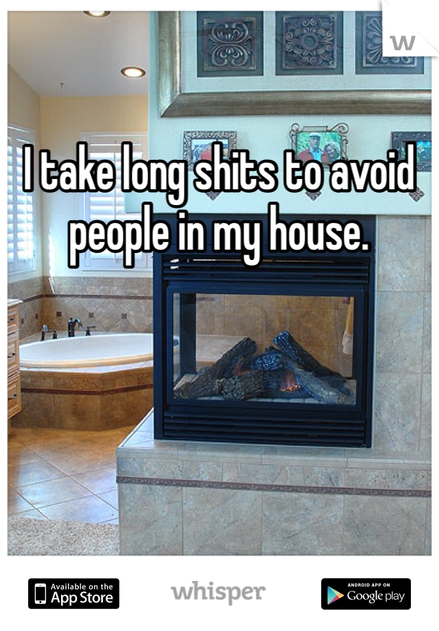 I take long shits to avoid people in my house.