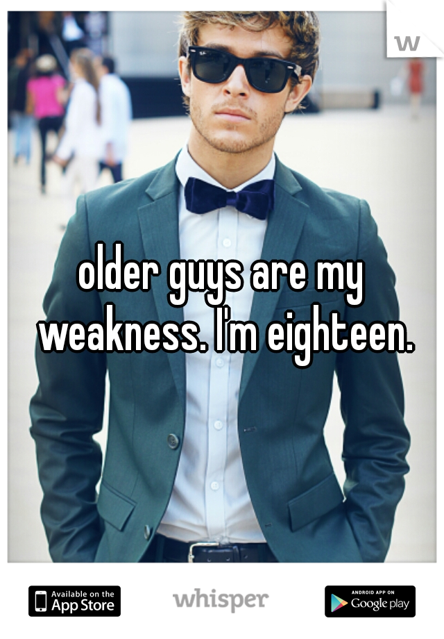 older guys are my weakness. I'm eighteen.