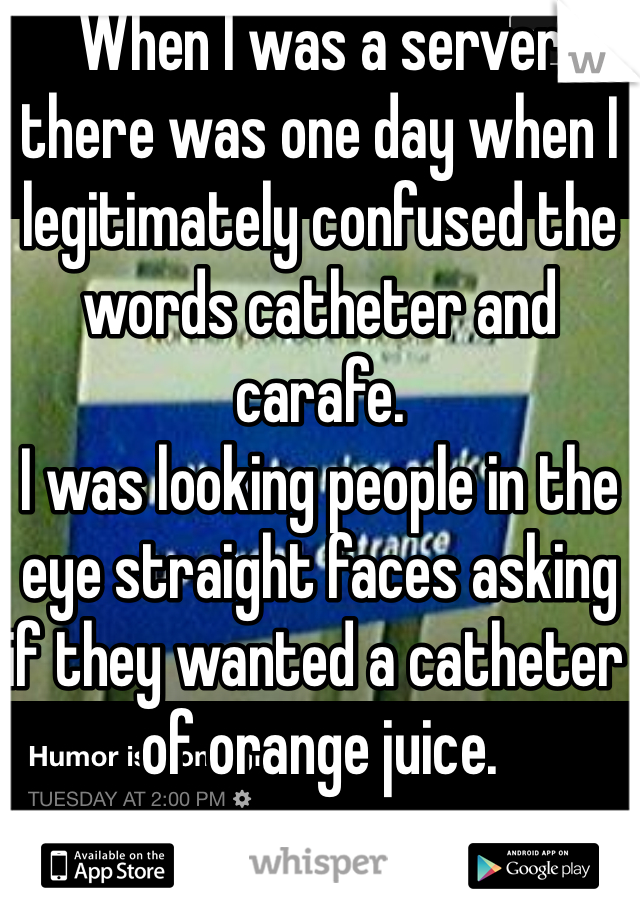 When I was a server there was one day when I legitimately confused the words catheter and carafe. I was looking people in the eye straight faces asking if they wanted a catheter of orange juice.