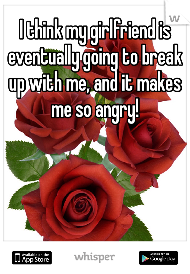I think my girlfriend is eventually going to break up with me, and it makes me so angry!
