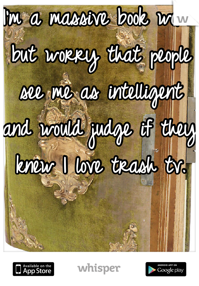 I'm a massive book worm but worry that people see me as intelligent and would judge if they knew I love trash tv.