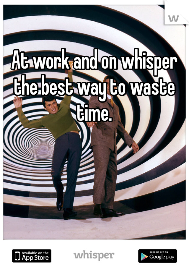 At work and on whisper the best way to waste time.