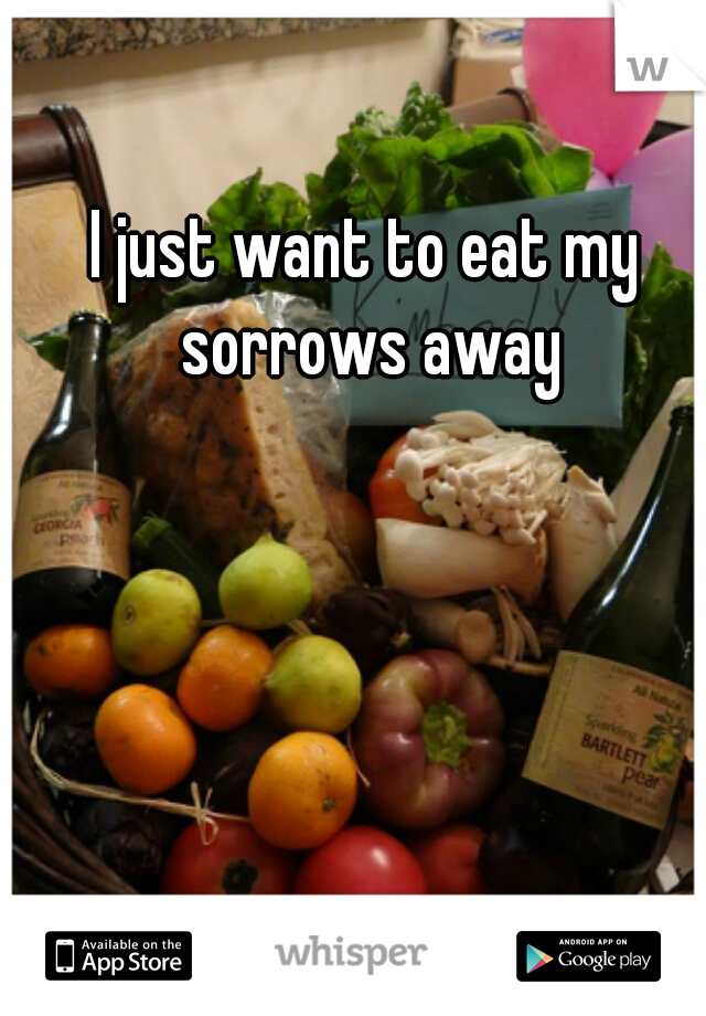 I just want to eat my sorrows away