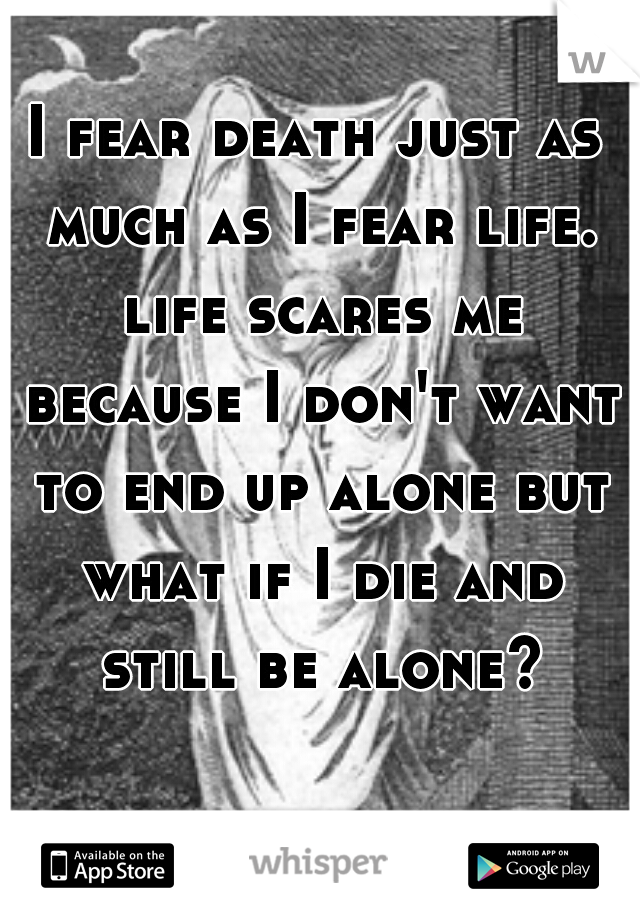 I fear death just as much as I fear life. life scares me because I don't want to end up alone but what if I die and still be alone?