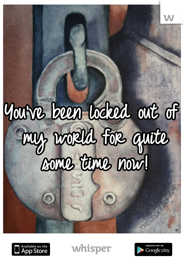 You've been locked out of my world for quite some time now!