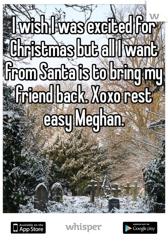 I wish I was excited for Christmas but all I want from Santa is to bring my friend back. Xoxo rest easy Meghan.