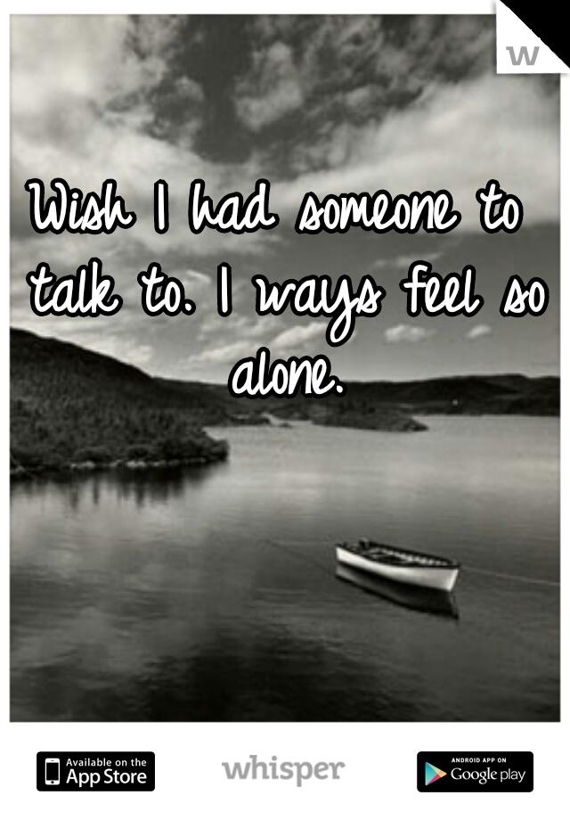 Wish I had someone to talk to. I ways feel so alone.
