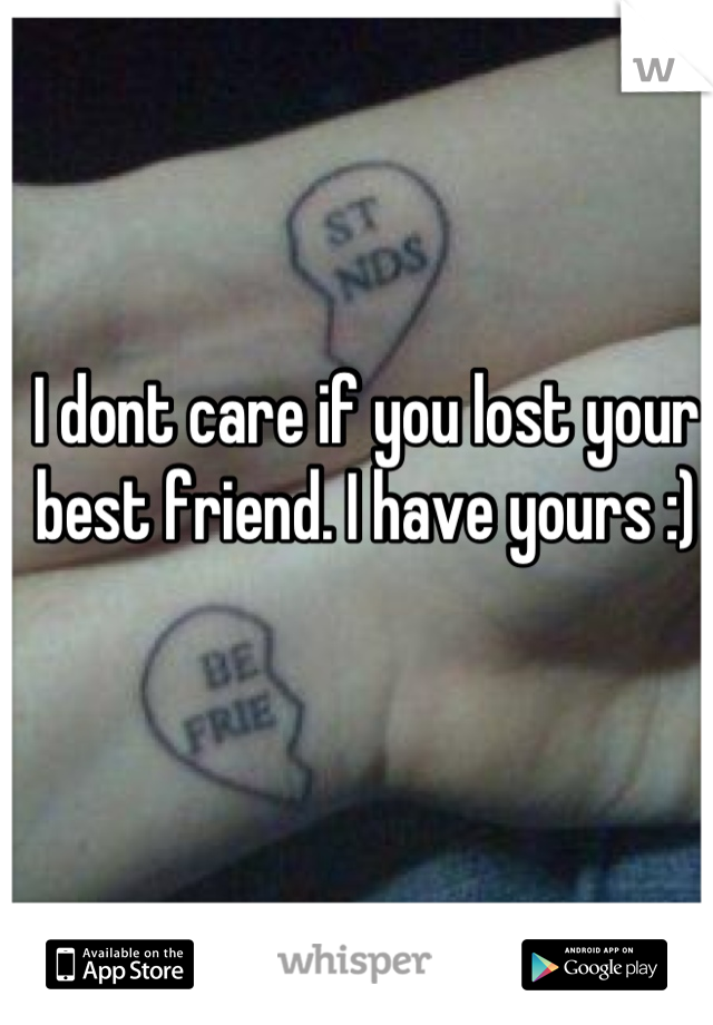 I dont care if you lost your best friend. I have yours :)