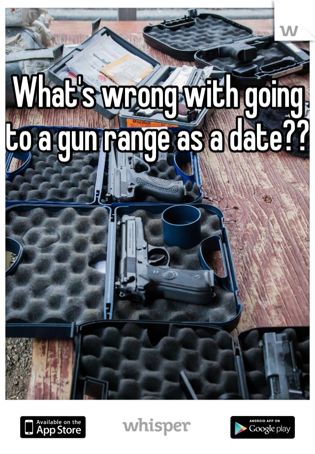 What's wrong with going to a gun range as a date??