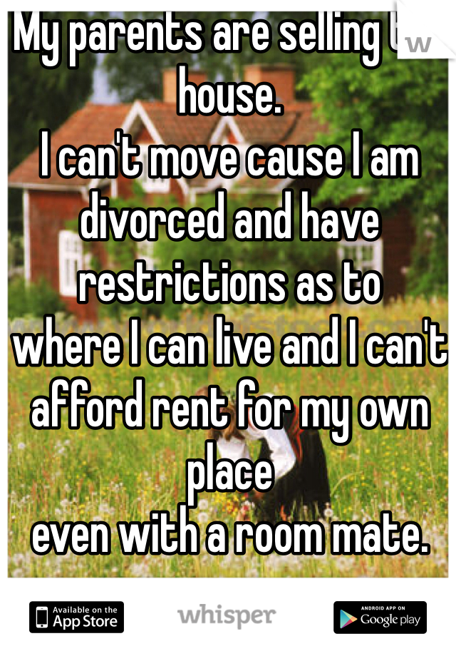 My parents are selling the house.  I can't move cause I am divorced and have restrictions as to  where I can live and I can't  afford rent for my own place  even with a room mate.