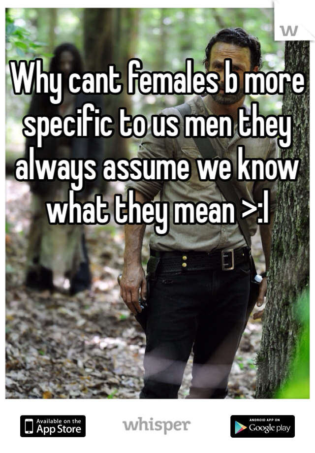 Why cant females b more specific to us men they always assume we know what they mean >:l