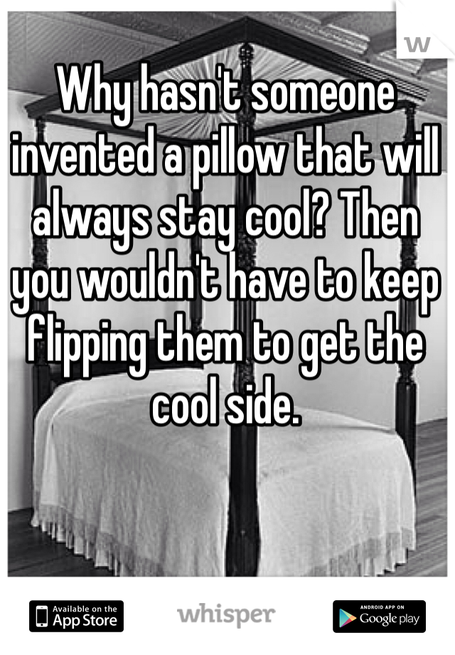 Why hasn't someone invented a pillow that will always stay cool? Then you wouldn't have to keep flipping them to get the cool side.