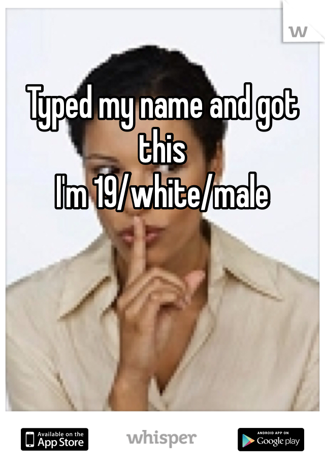 Typed my name and got this I'm 19/white/male