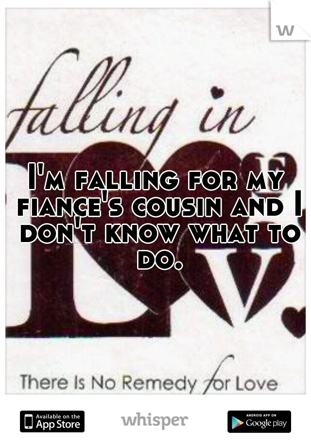 I'm falling for my fiance's cousin and I don't know what to do.