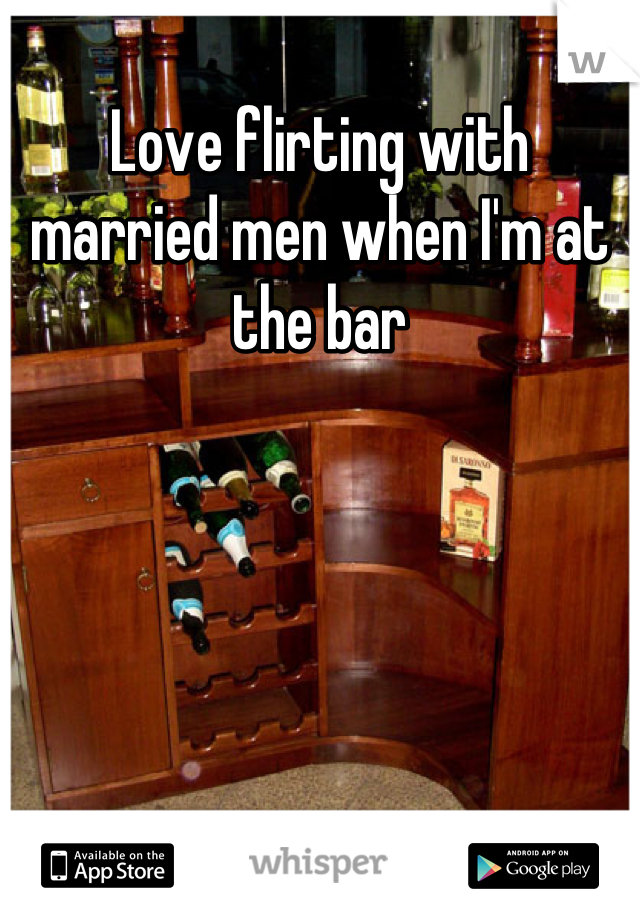 Love flirting with married men when I'm at the bar