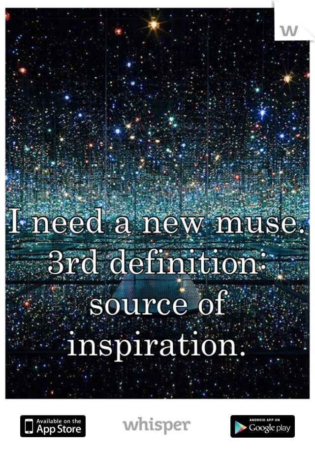 I need a new muse. 3rd definition: source of inspiration.