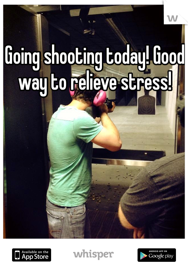 Going shooting today! Good way to relieve stress!