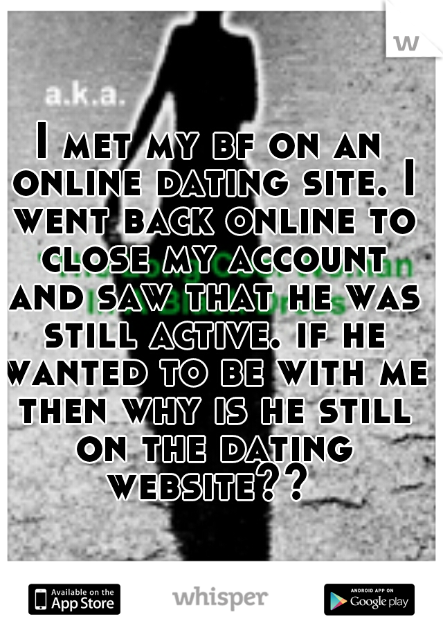 I met my bf on an online dating site. I went back online to close my account and saw that he was still active. if he wanted to be with me then why is he still on the dating website??