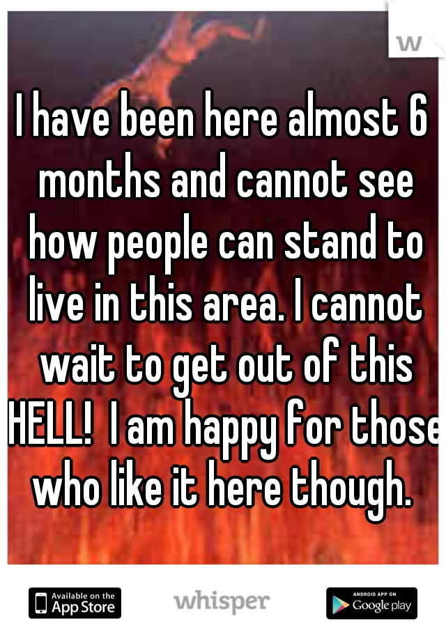 I have been here almost 6 months and cannot see how people can stand to live in this area. I cannot wait to get out of this HELL!  I am happy for those who like it here though.