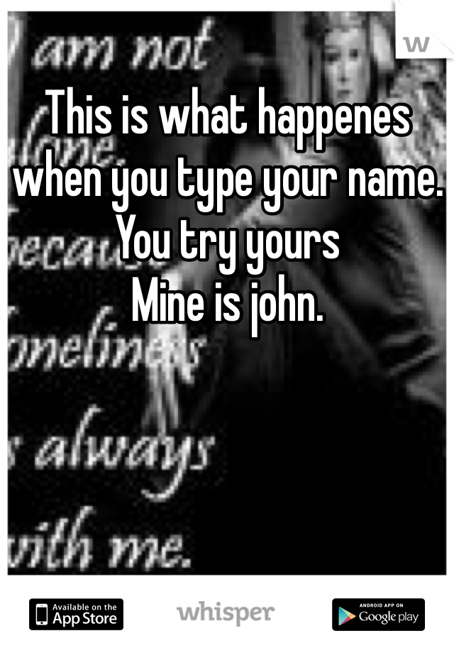 This is what happenes when you type your name. You try yours  Mine is john.
