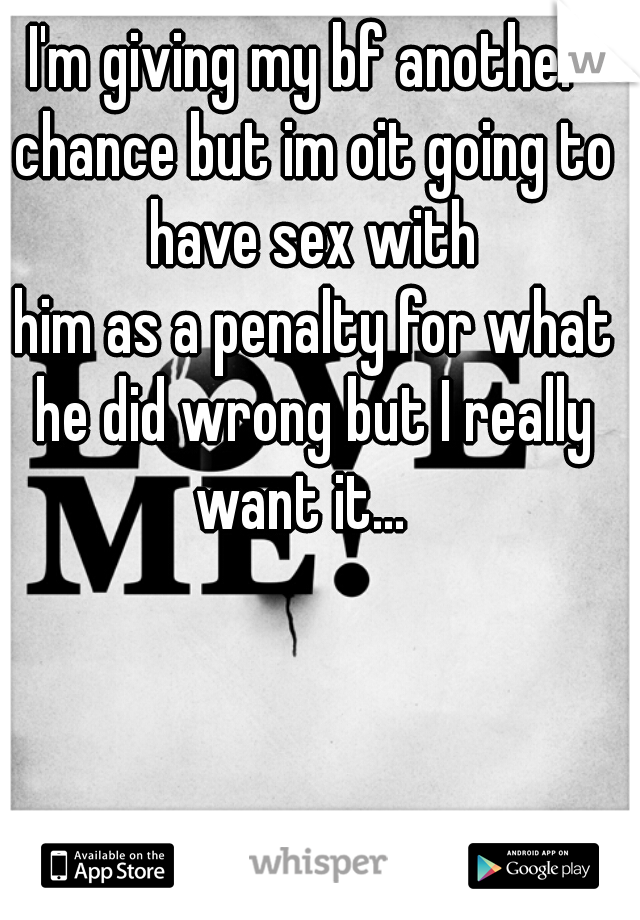 I'm giving my bf another chance but im oit going to have sex with    him as a penalty for what he did wrong but I really want it...