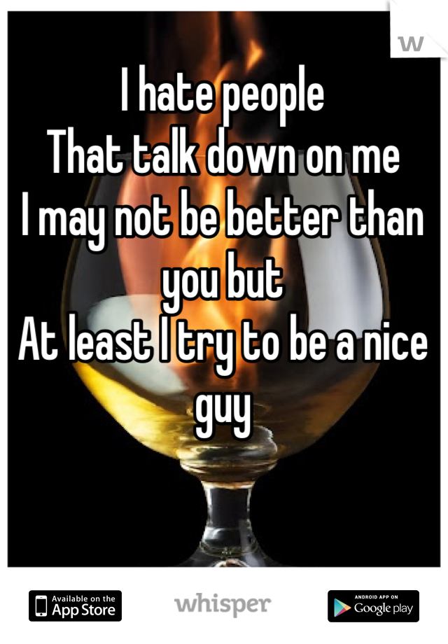 I hate people  That talk down on me I may not be better than you but At least I try to be a nice guy