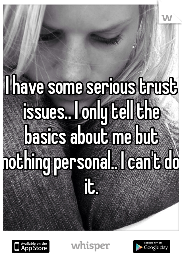 I have some serious trust issues.. I only tell the basics about me but nothing personal.. I can't do it.